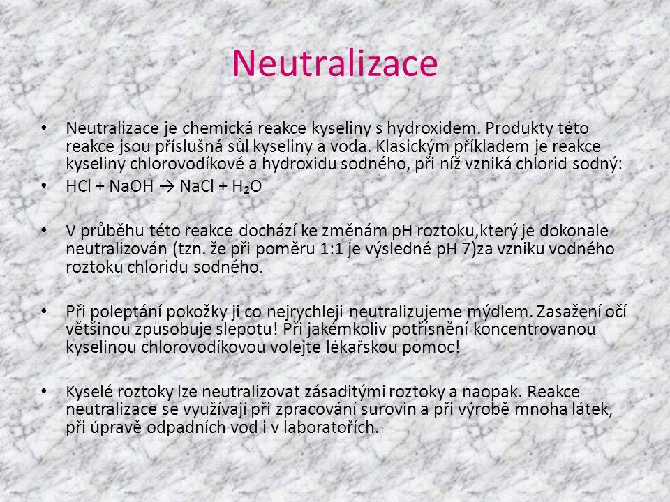 Neutralizace • Neutralizace je chemická reakce kyseliny s hydroxidem. Produkty této reakce jsou příslušná sůl kyseliny a voda. Klasickým příkladem je