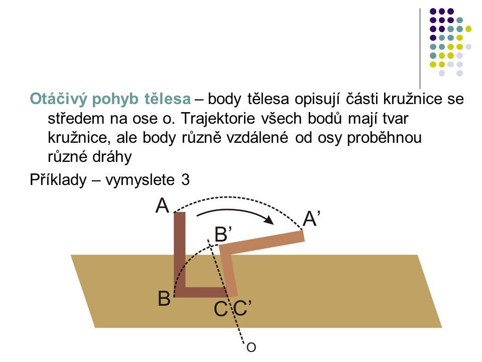 Otáčivý pohyb tělesa – body tělesa opisují části kružnice se středem na ose o. Trajektorie všech bodů mají tvar kružnice, ale body různě vzdálené od o