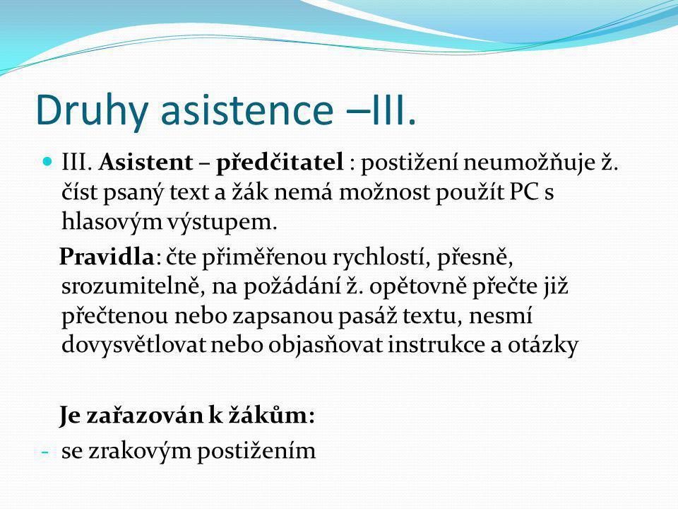 Druhy asistence –III.  III. Asistent – předčitatel : postižení neumožňuje ž. číst psaný text a žák nemá možnost použít PC s hlasovým výstupem. Pravid