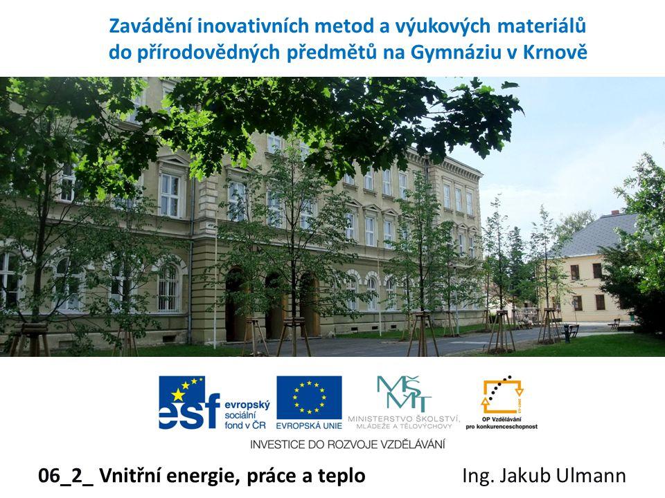 Zavádění inovativních metod a výukových materiálů do přírodovědných předmětů na Gymnáziu v Krnově 06_2_ Vnitřní energie, práce a teplo Ing. Jakub Ulma