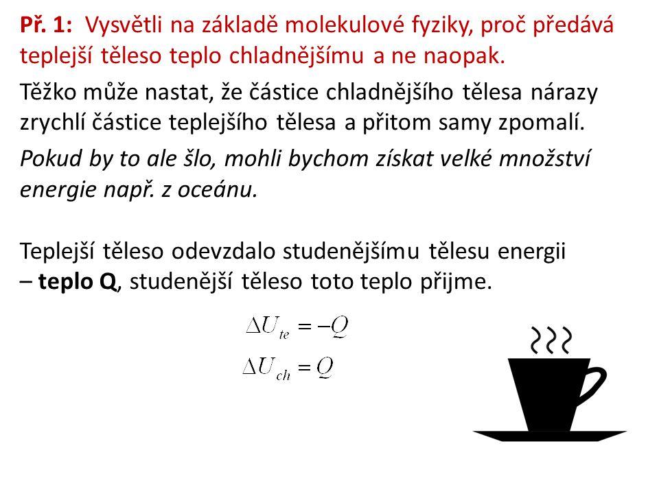 Př. 1: Vysvětli na základě molekulové fyziky, proč předává teplejší těleso teplo chladnějšímu a ne naopak. Těžko může nastat, že částice chladnějšího