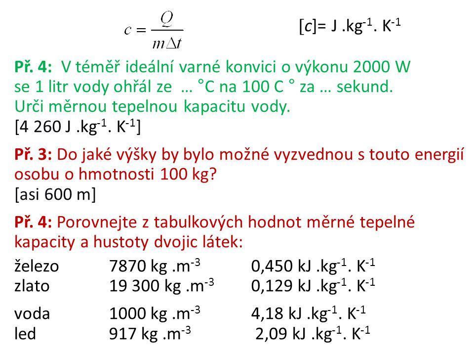  c]= J.kg -1. K -1 Př. 4: V téměř ideální varné konvici o výkonu 2000 W se 1 litr vody ohřál ze … °C na 100 C ° za … sekund. Urči měrnou tepelnou kap
