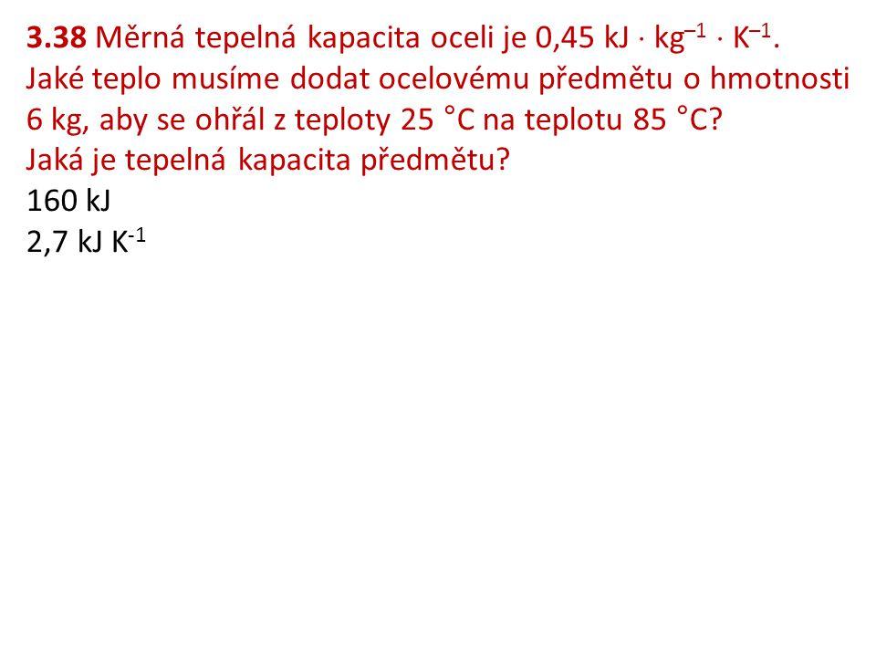 3.38 Měrná tepelná kapacita oceli je 0,45 kJ  kg –1  K –1. Jaké teplo musíme dodat ocelovému předmětu o hmotnosti 6 kg, aby se ohřál z teploty 25 °C