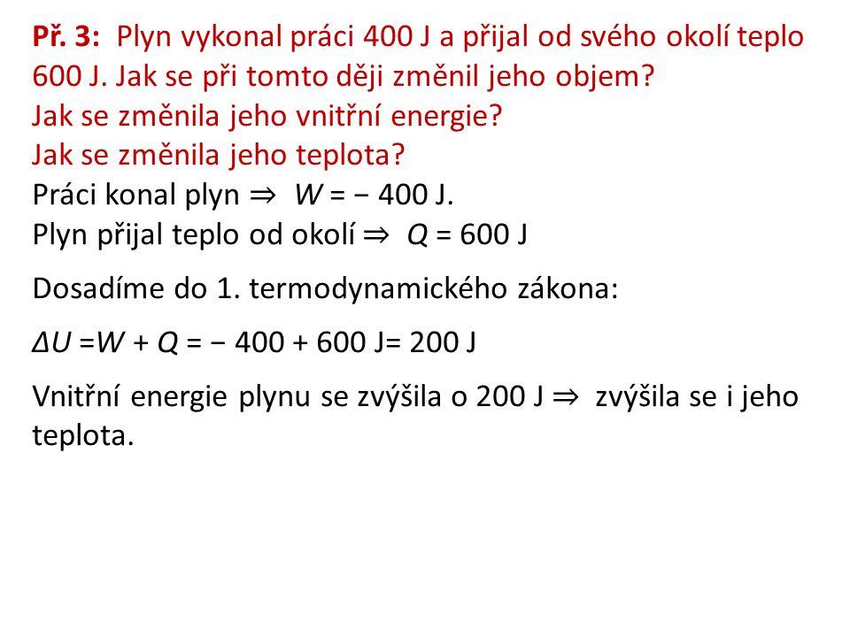Př. 3: Plyn vykonal práci 400 J a přijal od svého okolí teplo 600 J. Jak se při tomto ději změnil jeho objem? Jak se změnila jeho vnitřní energie? Jak