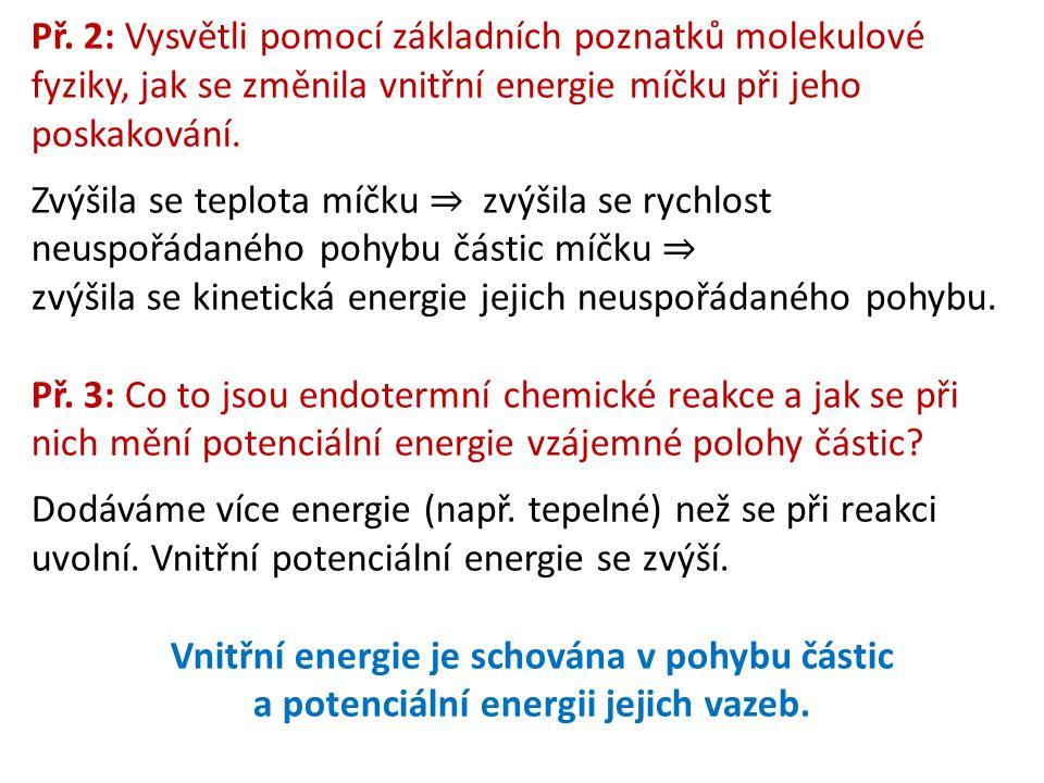 Př. 2: Vysvětli pomocí základních poznatků molekulové fyziky, jak se změnila vnitřní energie míčku při jeho poskakování. Zvýšila se teplota míčku ⇒ zv