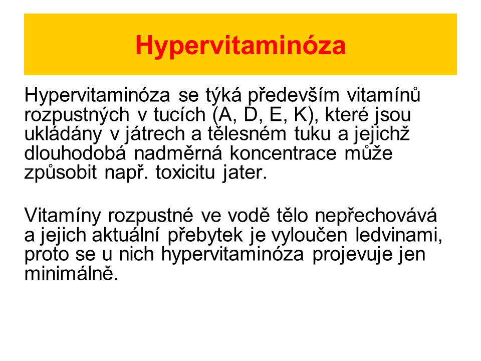 Hypervitaminóza Hypervitaminóza se týká především vitamínů rozpustných v tucích (A, D, E, K), které jsou ukládány v játrech a tělesném tuku a jejichž