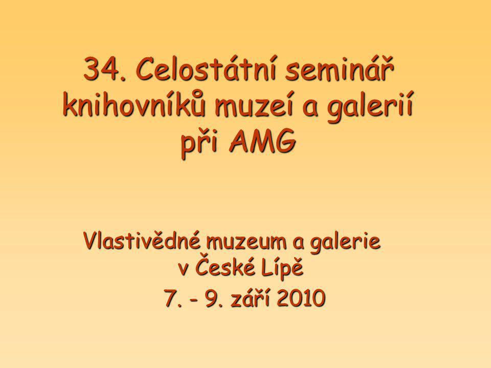 34. Celostátní seminář knihovníků muzeí a galerií při AMG Vlastivědné muzeum a galerie v České Lípě 7. - 9. září 2010 7. - 9. září 2010
