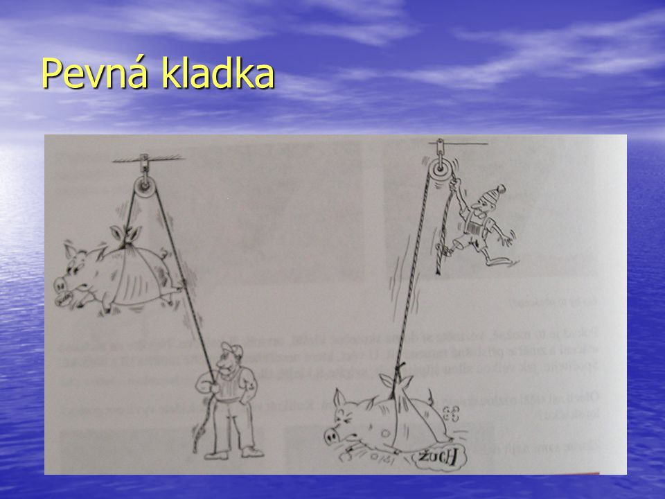 • Práce vykonané na obou stranách kladky jsou stejné • Při zvedání tělesa pomocí kladky vykonáme stejnou mechanickou práci jako při zvedání bez kladky.
