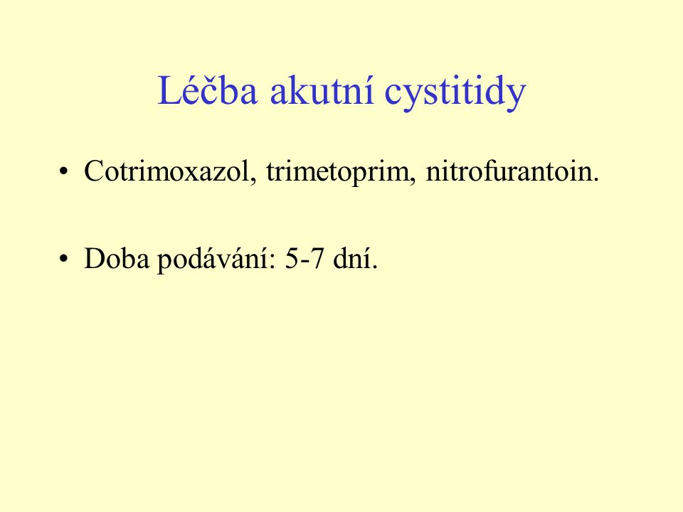 Léčba akutní cystitidy •Cotrimoxazol, trimetoprim, nitrofurantoin. •Doba podávání: 5-7 dní.