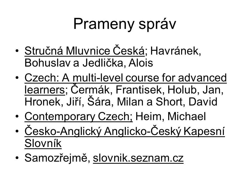 Prameny správ •Stručná Mluvnice Česká; Havránek, Bohuslav a Jedlička, Alois •Czech: A multi-level course for advanced learners; Čermák, Frantisek, Hol