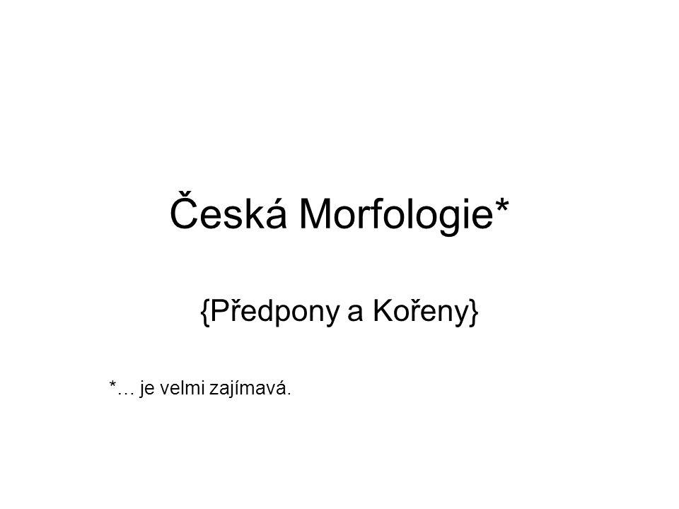 Česká Morfologie* {Předpony a Kořeny} *… je velmi zajímavá.