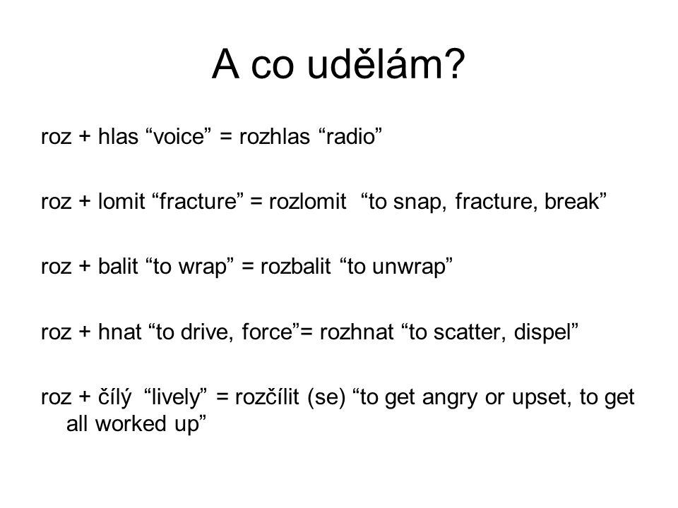 "A co udělám? roz + hlas ""voice"" = rozhlas ""radio"" roz + lomit ""fracture"" = rozlomit ""to snap, fracture, break"" roz + balit ""to wrap"" = rozbalit ""to un"