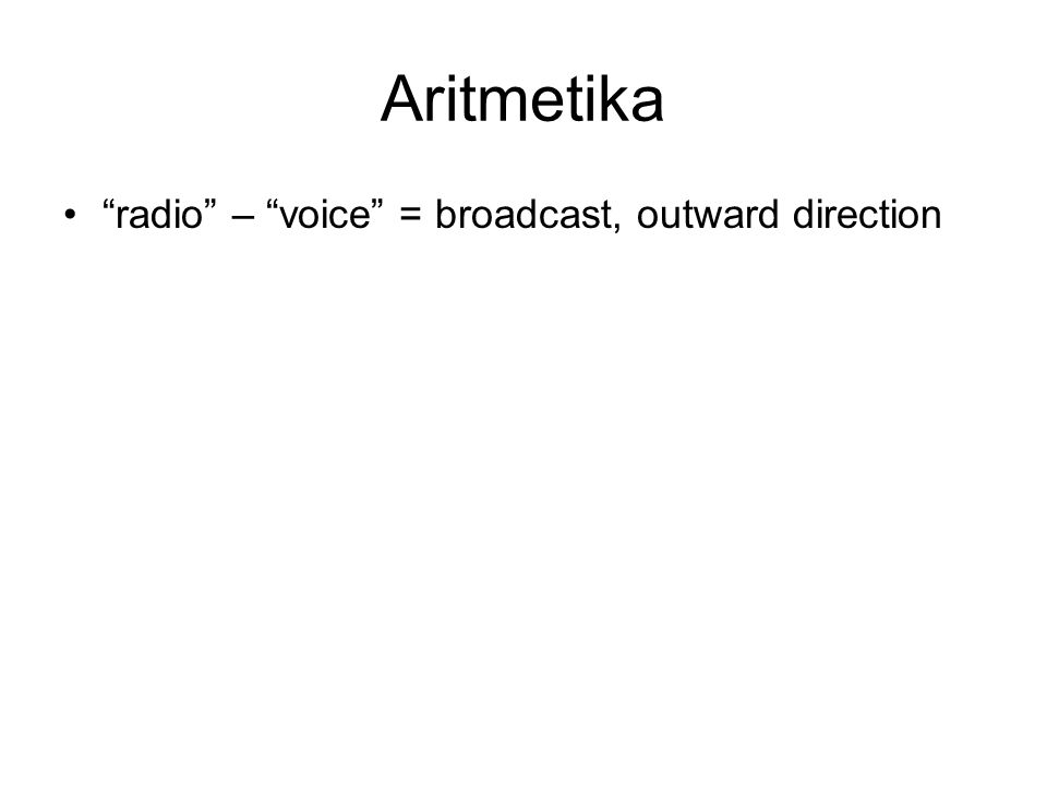 Aritmetika • radio – voice = broadcast, outward direction • fracture – fracture = degree of severity?