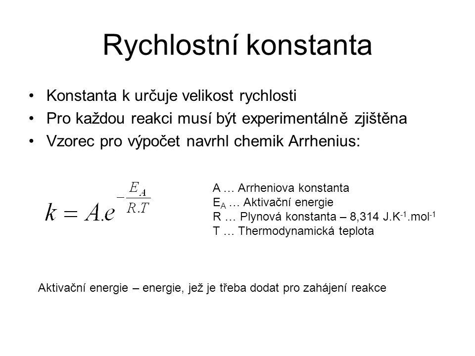 Rychlostní konstanta •Konstanta k určuje velikost rychlosti •Pro každou reakci musí být experimentálně zjištěna •Vzorec pro výpočet navrhl chemik Arrh