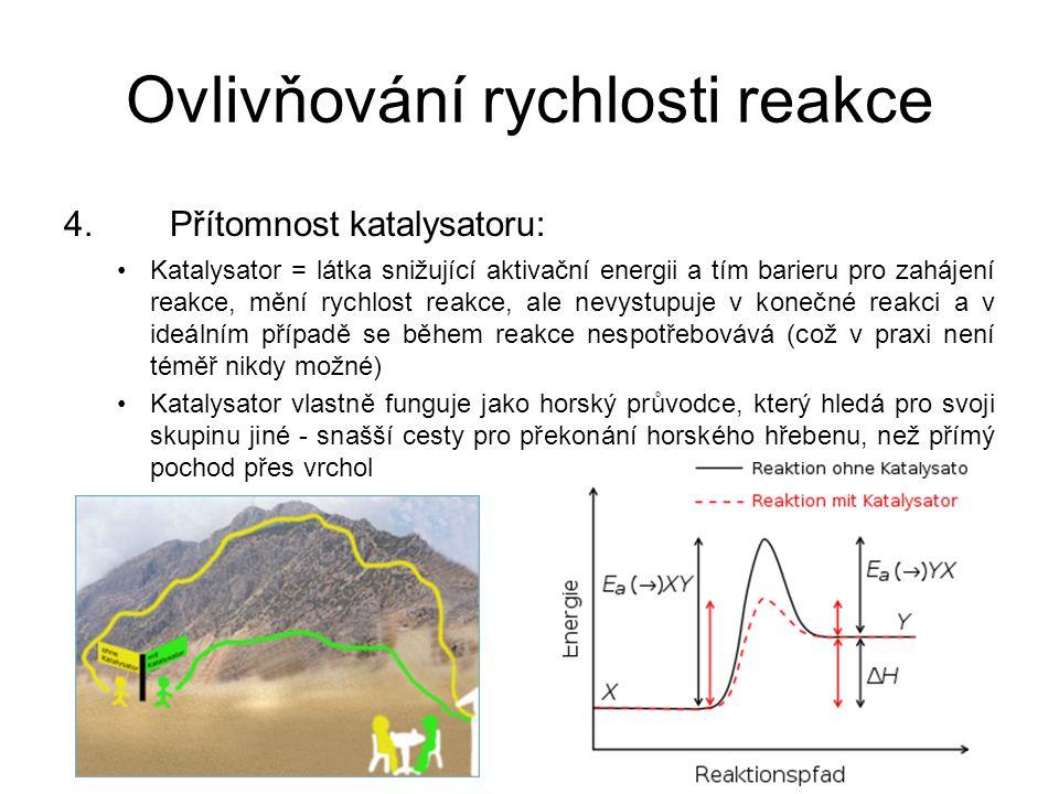 Ovlivňování rychlosti reakce 4.Přítomnost katalysatoru: •Katalysator = látka snižující aktivační energii a tím barieru pro zahájení reakce, mění rychl