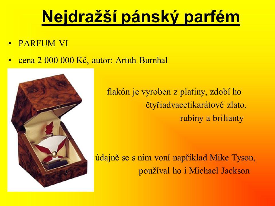 Nejdražší pánský parfém •PARFUM VI •cena 2 000 000 Kč, autor: Artuh Burnhal » flakón je vyroben z platiny, zdobí ho » čtyřiadvacetikarátové zlato, » rubíny a brilianty » údajně se s ním voní například Mike Tyson, » používal ho i Michael Jackson