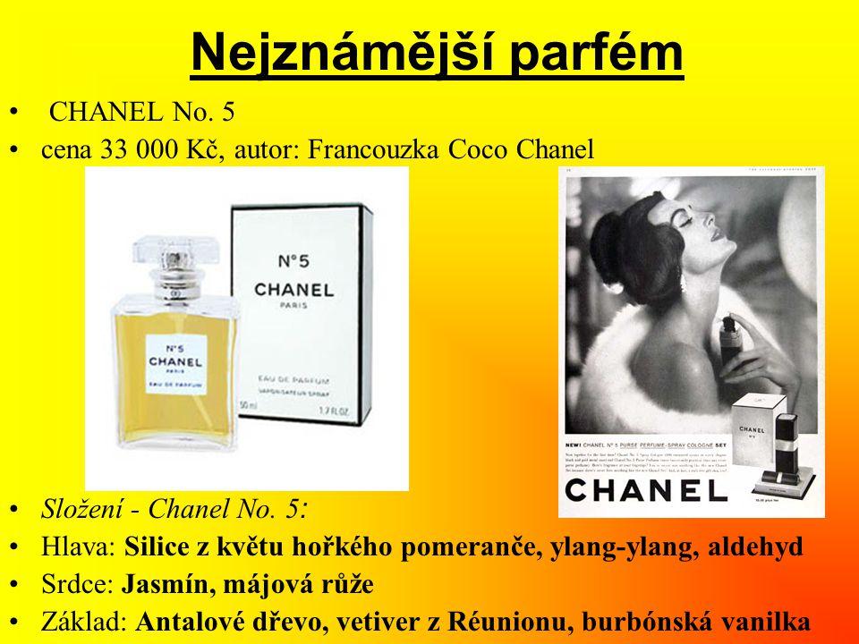 Nejznámější parfém • CHANEL No. 5 •cena 33 000 Kč, autor: Francouzka Coco Chanel •Složení - Chanel No. 5 : •Hlava: Silice z květu hořkého pomeranče, y