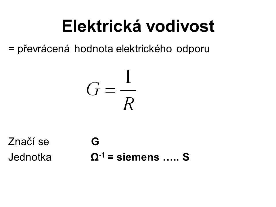 Elektrická vodivost = převrácená hodnota elektrického odporu Značí se G Jednotka Ω -1 = siemens …..