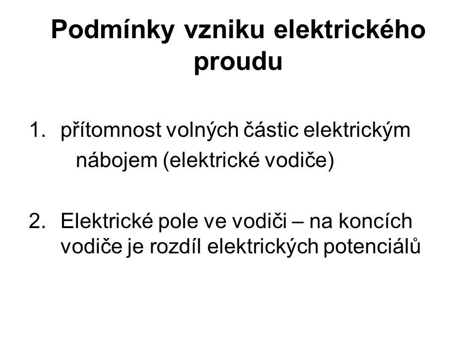 Podmínky vzniku elektrického proudu 1. přítomnost volných částic elektrickým nábojem (elektrické vodiče) 2.Elektrické pole ve vodiči – na koncích vodi