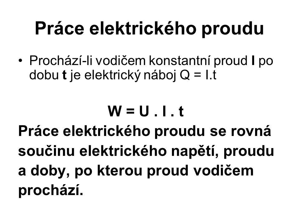 Práce elektrického proudu •Prochází-li vodičem konstantní proud I po dobu t je elektrický náboj Q = I.t W = U. I. t Práce elektrického proudu se rovná