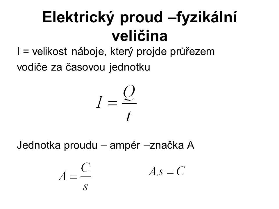 Elektrický proud –fyzikální veličina I = velikost náboje, který projde průřezem vodiče za časovou jednotku Jednotka proudu – ampér –značka A