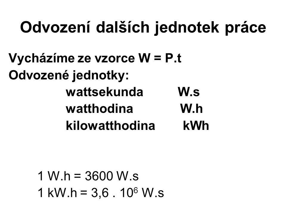 Odvození dalších jednotek práce Vycházíme ze vzorce W = P.t Odvozené jednotky: wattsekunda W.s watthodinaW.h kilowatthodina kWh 1 W.h = 3600 W.s 1 kW.h = 3,6.