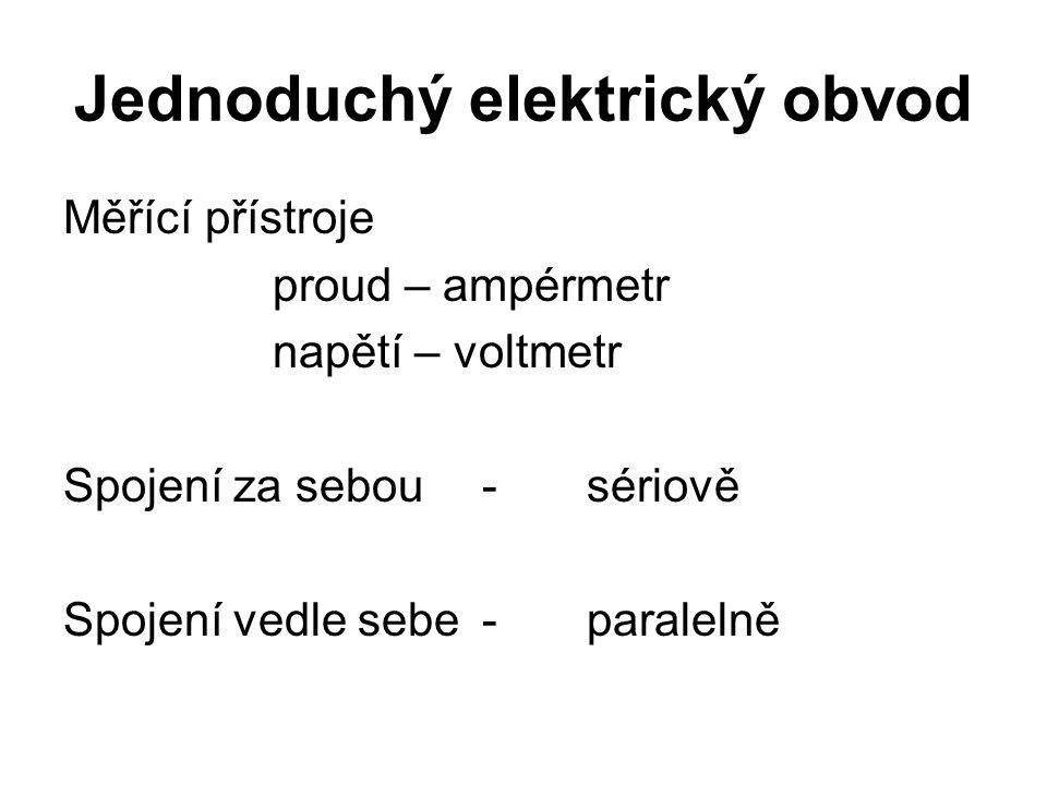 Jednoduchý elektrický obvod Měřící přístroje proud – ampérmetr napětí – voltmetr Spojení za sebou-sériově Spojení vedle sebe-paralelně