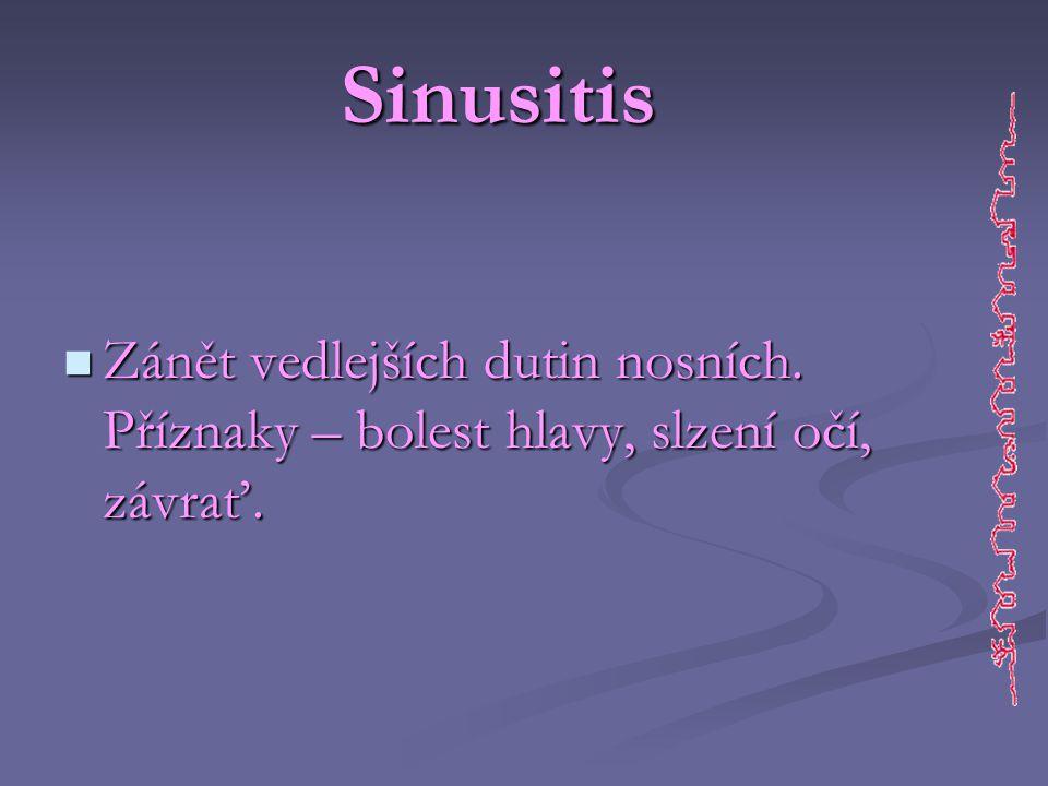Sinusitis  Zánět vedlejších dutin nosních. Příznaky – bolest hlavy, slzení očí, závrať.