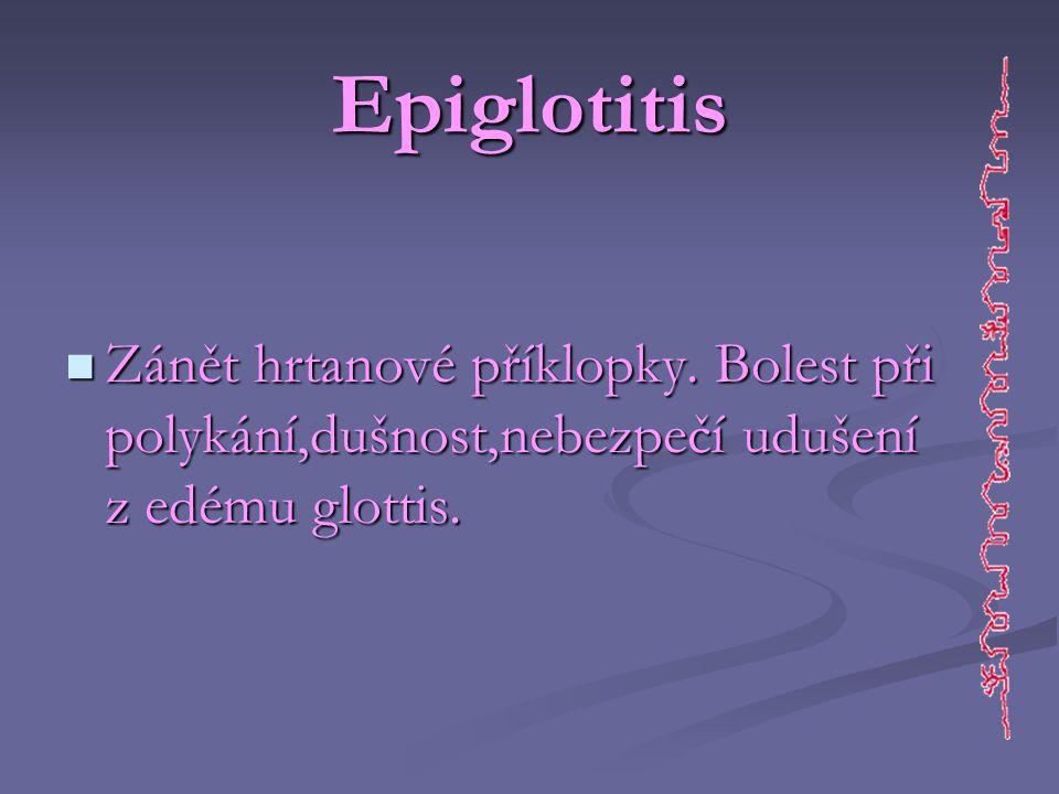 Epiglotitis  Zánět hrtanové příklopky. Bolest při polykání,dušnost,nebezpečí udušení z edému glottis.