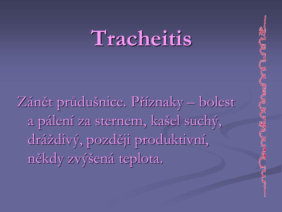 Tracheitis Zánět průdušnice. Příznaky – bolest a pálení za sternem, kašel suchý, dráždivý, později produktivní, někdy zvýšená teplota.
