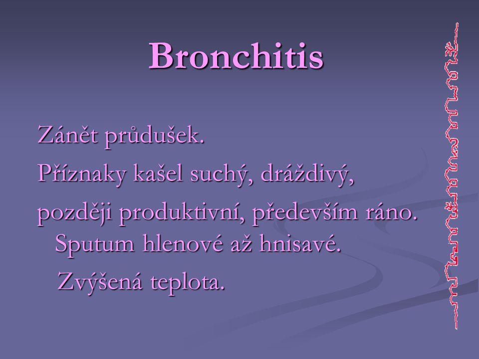 Bronchitis Zánět průdušek. Příznaky kašel suchý, dráždivý, později produktivní, především ráno. Sputum hlenové až hnisavé. Zvýšená teplota. Zvýšená te
