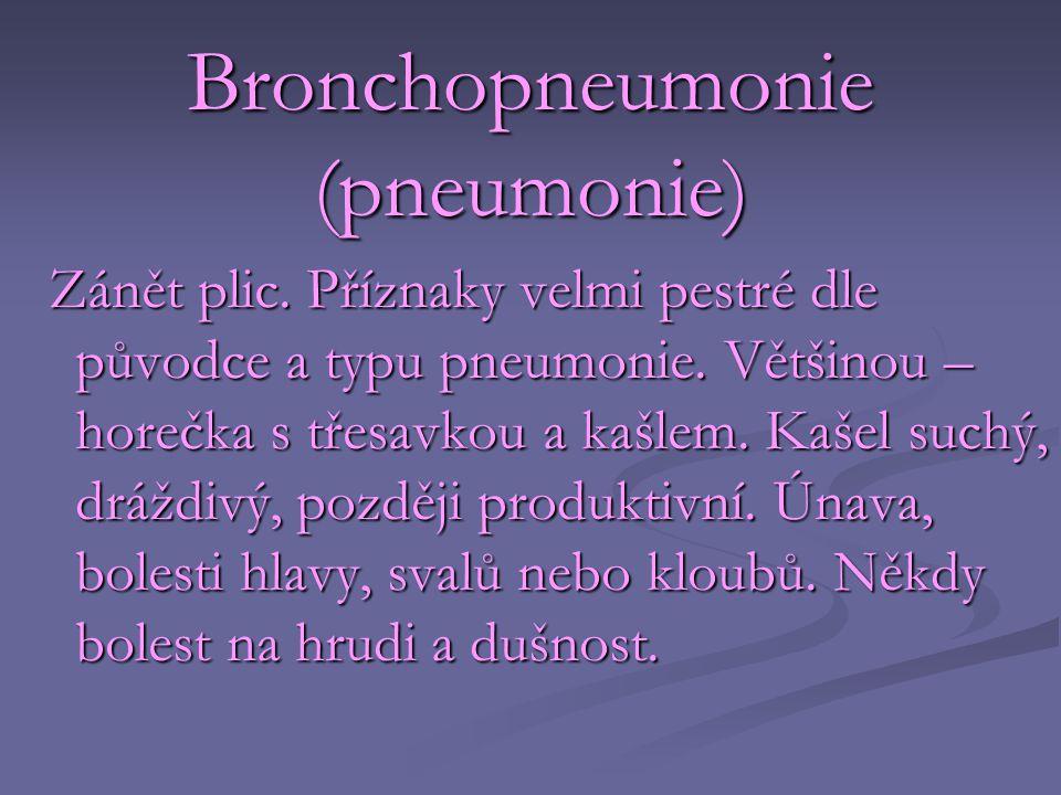 Bronchopneumonie (pneumonie) Zánět plic. Příznaky velmi pestré dle původce a typu pneumonie. Většinou – horečka s třesavkou a kašlem. Kašel suchý, drá