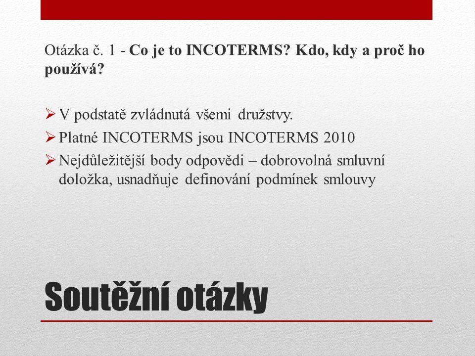 Soutěžní otázky Otázka č. 1 - Co je to INCOTERMS? Kdo, kdy a proč ho používá?  V podstatě zvládnutá všemi družstvy.  Platné INCOTERMS jsou INCOTERMS
