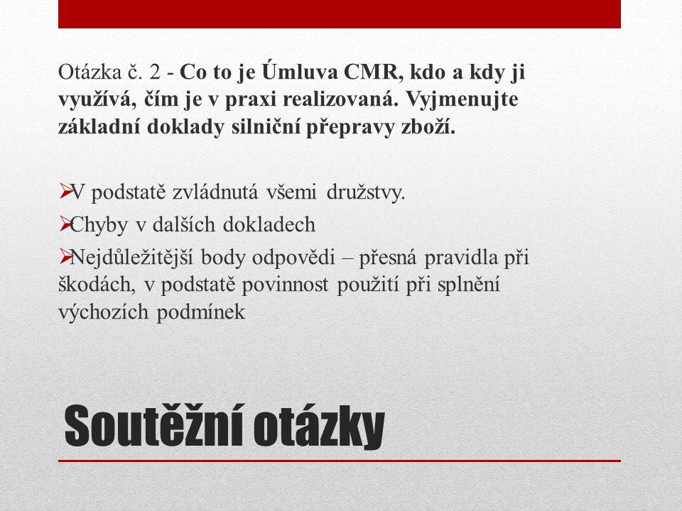 Soutěžní otázky Otázka č. 2 - Co to je Úmluva CMR, kdo a kdy ji využívá, čím je v praxi realizovaná. Vyjmenujte základní doklady silniční přepravy zbo