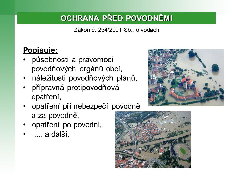 OCHRANA PŘED POVODNĚMI Zákon č. 254/2001 Sb., o vodách. Popisuje: • působnosti a pravomoci povodňových orgánů obcí, • náležitosti povodňových plánů, •