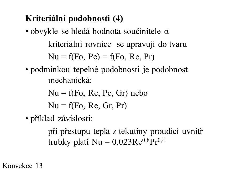 Konvekce 13 Kriteriální podobnosti (4) • obvykle se hledá hodnota součinitele α kriteriální rovnice se upravují do tvaru Nu = f(Fo, Pe) = f(Fo, Re, Pr) • podmínkou tepelné podobnosti je podobnost mechanická: Nu = f(Fo, Re, Pe, Gr) nebo Nu = f(Fo, Re, Gr, Pr) • příklad závislosti: při přestupu tepla z tekutiny proudicí uvnitř trubky platí Nu = 0,023Re 0,8 Pr 0,4