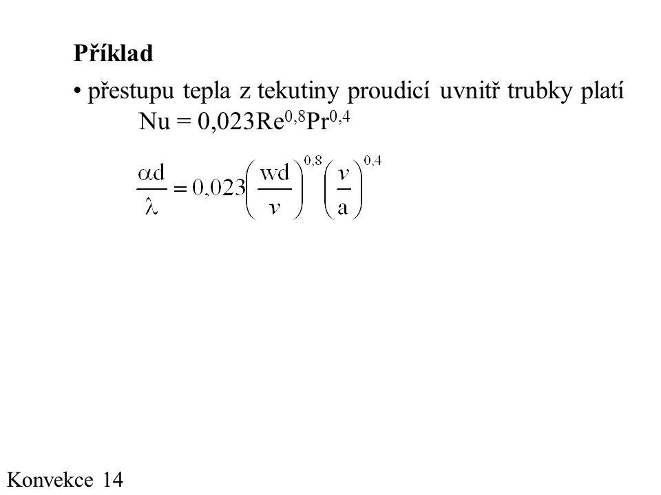 Konvekce 14 Příklad • přestupu tepla z tekutiny proudicí uvnitř trubky platí Nu = 0,023Re 0,8 Pr 0,4