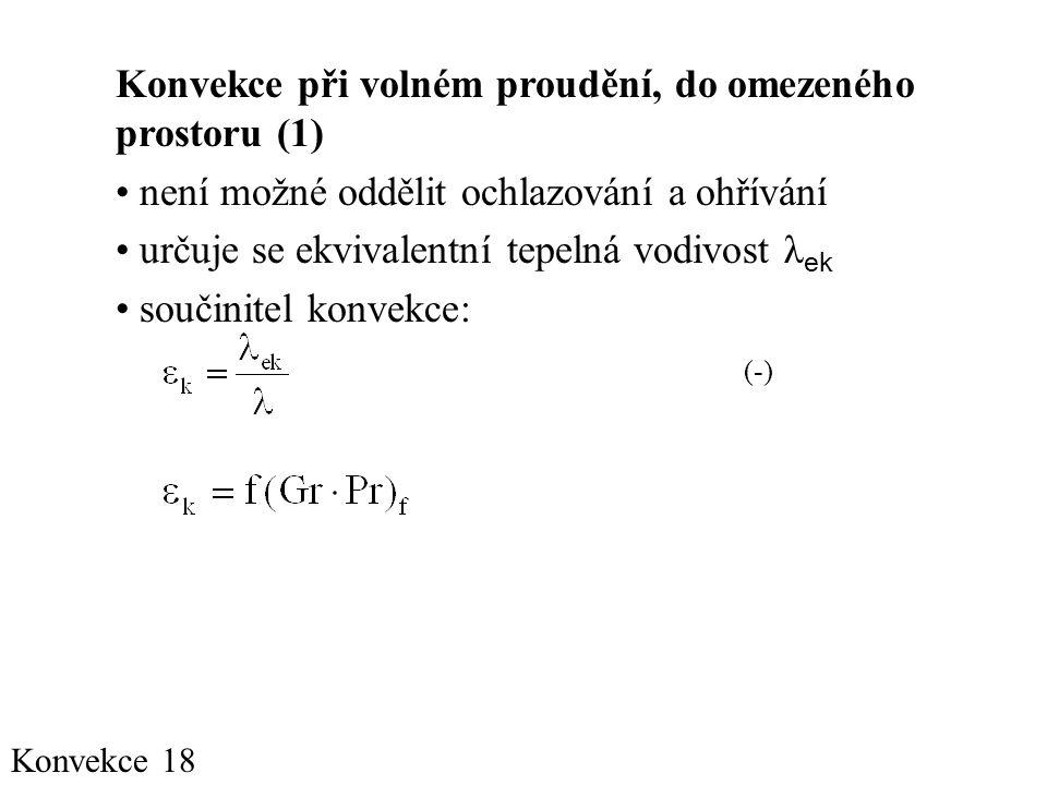 Konvekce 18 Konvekce při volném proudění, do omezeného prostoru (1) • není možné oddělit ochlazování a ohřívání • určuje se ekvivalentní tepelná vodivost λ ek • součinitel konvekce: (-)