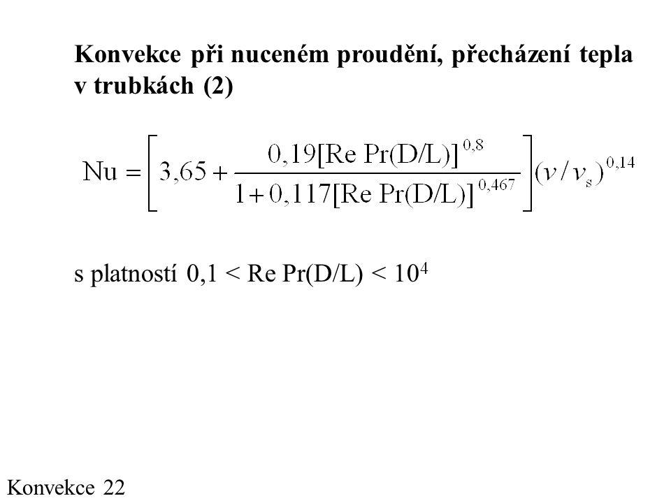 Konvekce 22 Konvekce při nuceném proudění, přecházení tepla v trubkách (2) s platností 0,1 < Re Pr(D/L) < 10 4