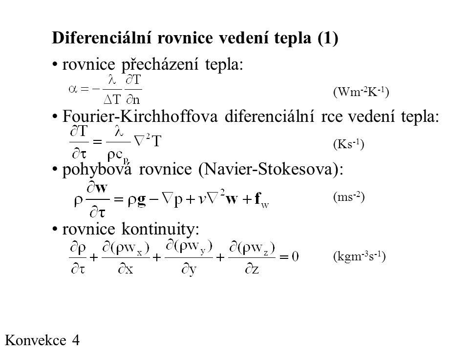 Konvekce 4 Diferenciální rovnice vedení tepla (1) • rovnice přecházení tepla: (Wm -2 K -1 ) • Fourier-Kirchhoffova diferenciální rce vedení tepla: (Ks -1 ) • pohybová rovnice (Navier-Stokesova): (ms -2 ) • rovnice kontinuity: (kgm -3 s -1 )