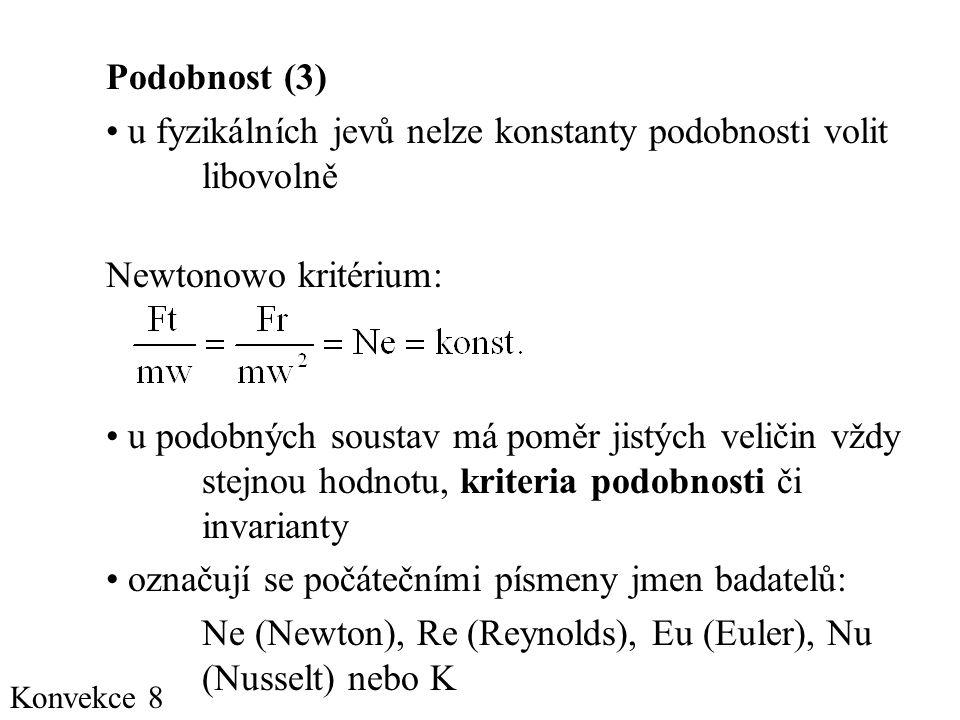Konvekce 8 Podobnost (3) • u fyzikálních jevů nelze konstanty podobnosti volit libovolně Newtonowo kritérium: • u podobných soustav má poměr jistých veličin vždy stejnou hodnotu, kriteria podobnosti či invarianty • označují se počátečními písmeny jmen badatelů: Ne (Newton), Re (Reynolds), Eu (Euler), Nu (Nusselt) nebo K