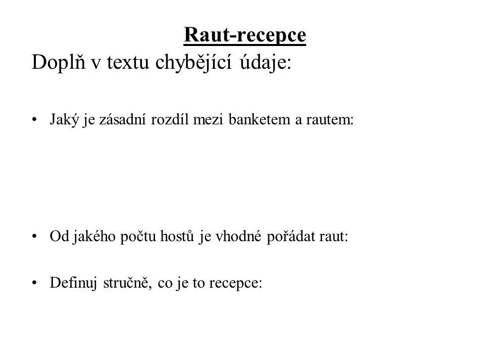 Raut-recepce Doplň v textu chybějící údaje: •Jaký je zásadní rozdíl mezi banketem a rautem: •Od jakého počtu hostů je vhodné pořádat raut: •Definuj stručně, co je to recepce: