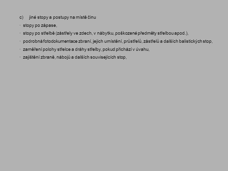 c) jiné stopy a postupy na místě činu · stopy po zápase, · stopy po střelbě (zástřely ve zdech, v nábytku, poškozené předměty střelbou apod.), · podro