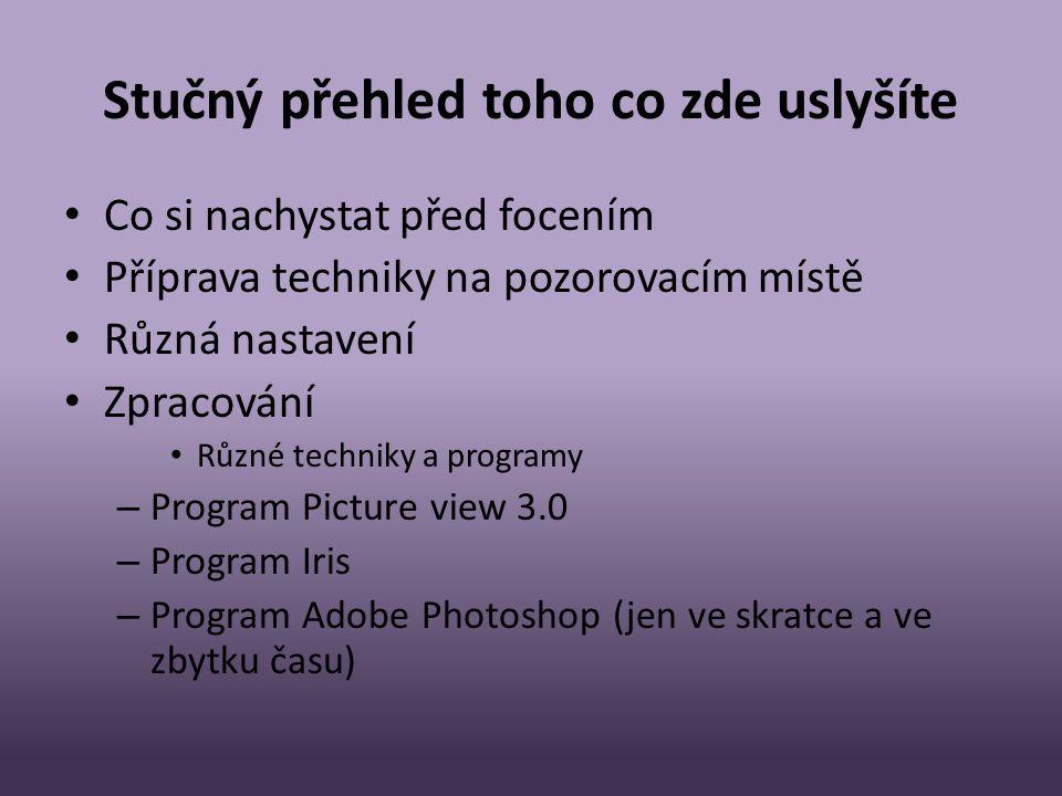 Stučný přehled toho co zde uslyšíte • Co si nachystat před focením • Příprava techniky na pozorovacím místě • Různá nastavení • Zpracování • Různé techniky a programy – Program Picture view 3.0 – Program Iris – Program Adobe Photoshop (jen ve skratce a ve zbytku času)