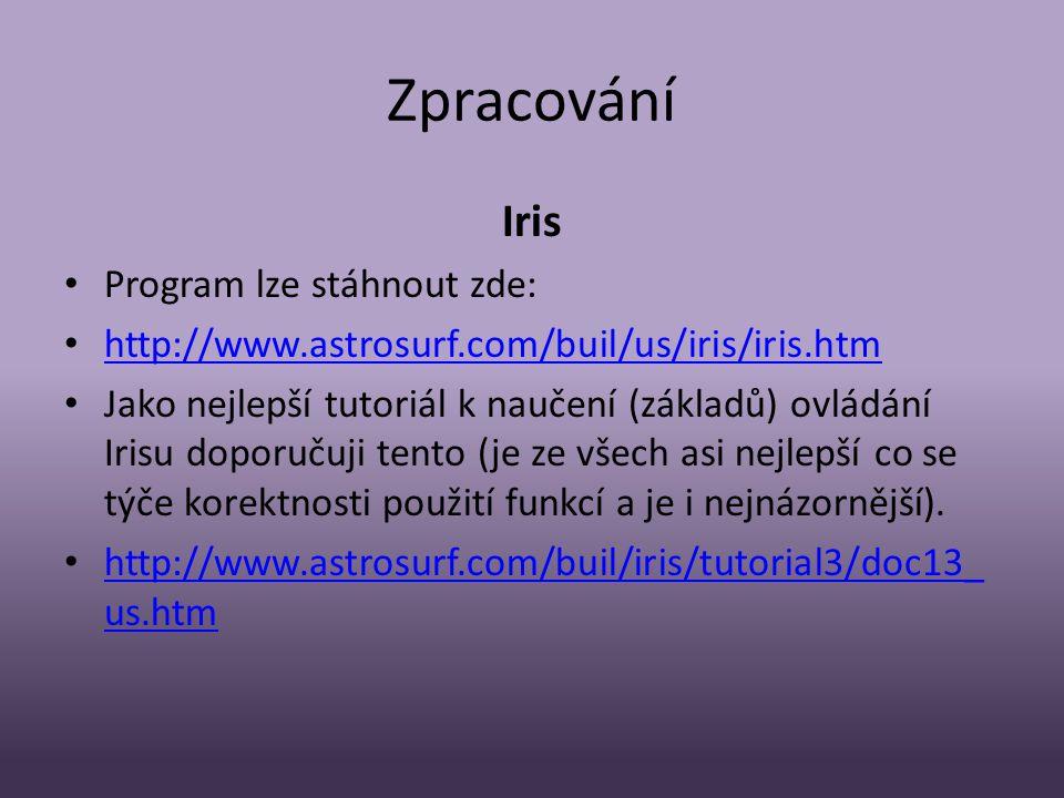 Zpracování Iris • Program lze stáhnout zde: • http://www.astrosurf.com/buil/us/iris/iris.htm http://www.astrosurf.com/buil/us/iris/iris.htm • Jako nejlepší tutoriál k naučení (základů) ovládání Irisu doporučuji tento (je ze všech asi nejlepší co se týče korektnosti použití funkcí a je i nejnázornější).