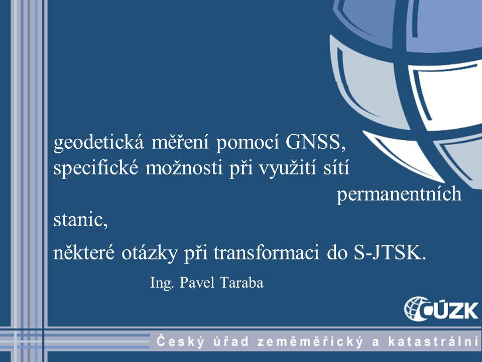 geodetická měření pomocí GNSS, specifické možnosti při využití sítí permanentních stanic, některé otázky při transformaci do S-JTSK. Ing. Pavel Taraba