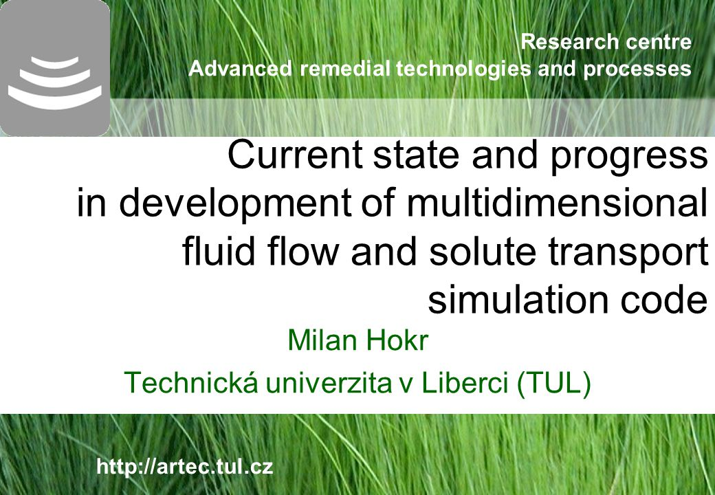 Research centre Advanced remedial technologies and processes http://artec.tul.cz Сurrent state and progress in development of multidimensional fluid flow and solute transport simulation code Milan Hokr Technická univerzita v Liberci (TUL)