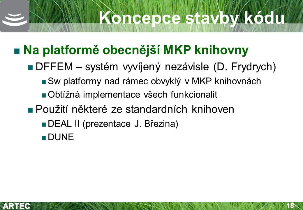 ARTEC 18 Koncepce stavby kódu Na platformě obecnější MKP knihovny DFFEM – systém vyvíjený nezávisle (D. Frydrych) Sw platformy nad rámec obvyklý v MKP