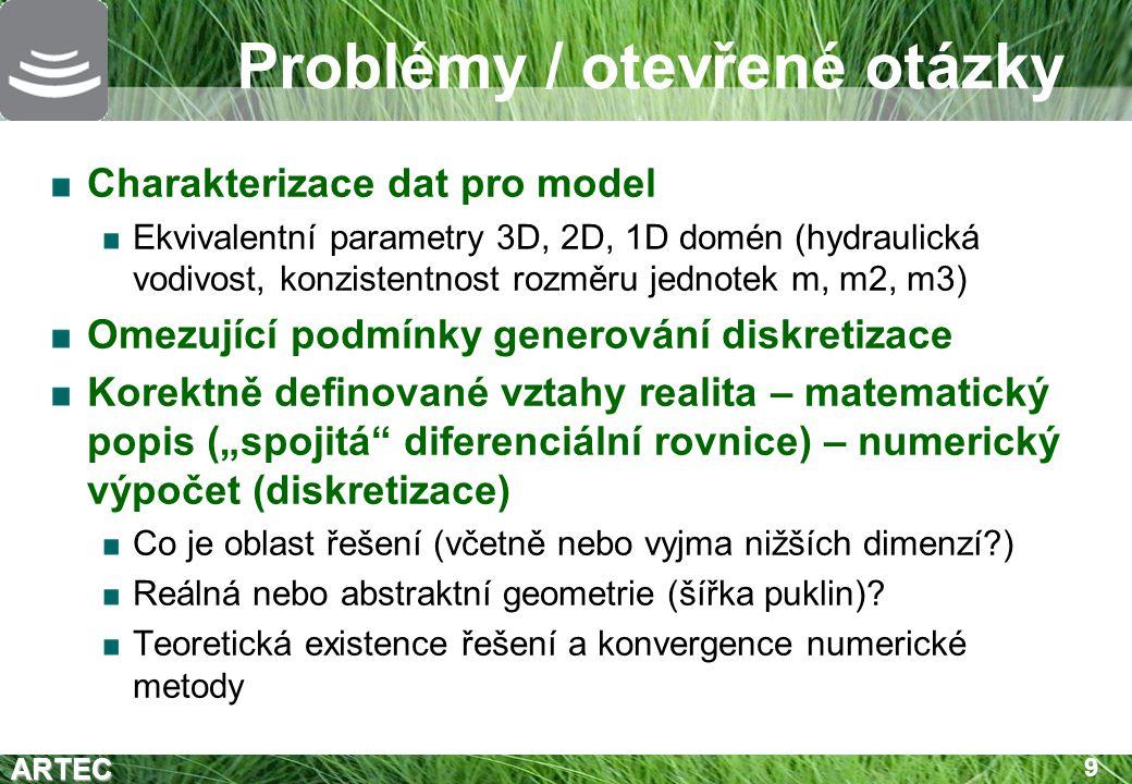 """ARTEC 10 Charakterizace vstupních dat 1D/2D/3D domény modelu Rozdílná dimenze jen geometricky, fyzikálně a numericky je vše 3D parametry: """"tloušťka 2D ploch, příčný průřez 1D linií Hydraulická vodivost Ekvivalentní vodivost z vybrané množiny puklin (ne prostředí jako celku) Pukliny: čistě statistická DFN versus """"puklina (plocha) jako ekvivalent složitější struktury … omezená použitelnost """"učebnicových vzorců Nerovnovážný model – koeficient interakce puklina- kontinuum (transmisivita) Částečně empirický parametr V numerické diskretizaci odvozen z geometrie a hydraulické vodivosti matrice/kontinua Výplň pukliny, mineralogické změny na povrchu?"""