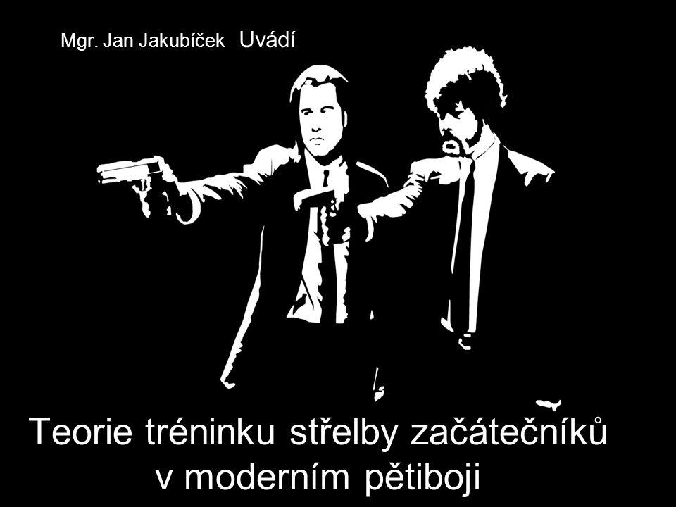 Teorie tréninku střelby začátečníků v moderním pětiboji Mgr. Jan Jakubíček Uvádí